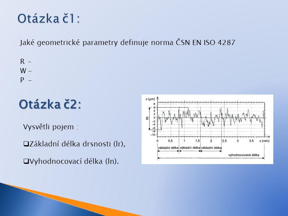 Jaké geometrické parametry definuje norma ČSN EN ISO 4287 R– W- P- Otázka č2: Vysvětli pojem :  Základní délka drsnosti (lr),  Vyhodnocovací délka (ln).