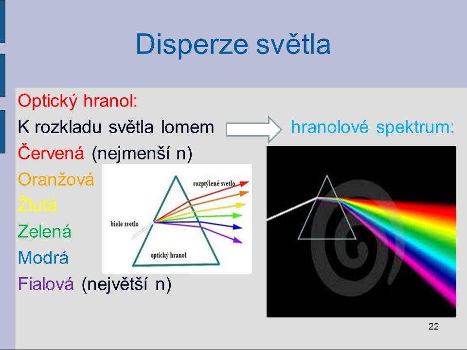 Disperze světla Optický hranol: K rozkladu světla lomem hranolové spektrum: Červená (nejmenší n) Oranžová Žlutá Zelená Modrá Fialová (největší n) 22