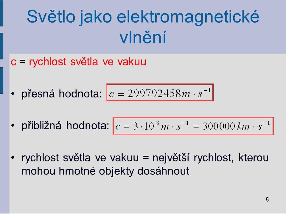 Světlo jako elektromagnetické vlnění c = rychlost světla ve vakuu přesná hodnota: přibližná hodnota: rychlost světla ve vakuu = největší rychlost, kte