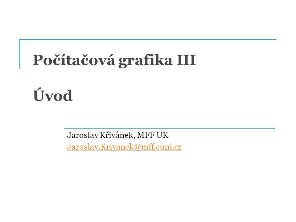 Počítačová grafika III Úvod Jaroslav Křivánek, MFF UK Jaroslav.Krivanek@mff.cuni.cz