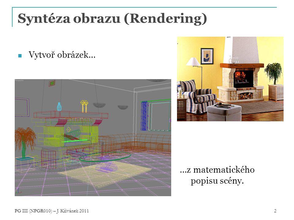 2 Syntéza obrazu (Rendering) Vytvoř obrázek… …z matematického popisu scény. PG III (NPGR010) – J. Křivánek 2011
