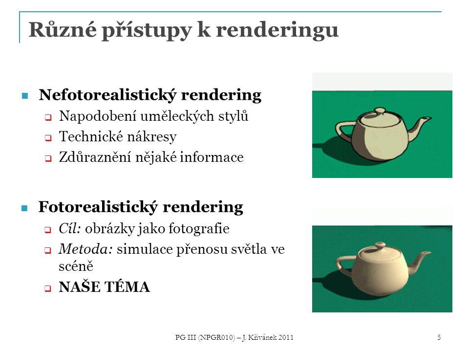 5 Různé přístupy k renderingu Nefotorealistický rendering  Napodobení uměleckých stylů  Technické nákresy  Zdůraznění nějaké informace Fotorealistický rendering  Cíl: obrázky jako fotografie  Metoda: simulace přenosu světla ve scéně  NAŠE TÉMA PG III (NPGR010) – J.
