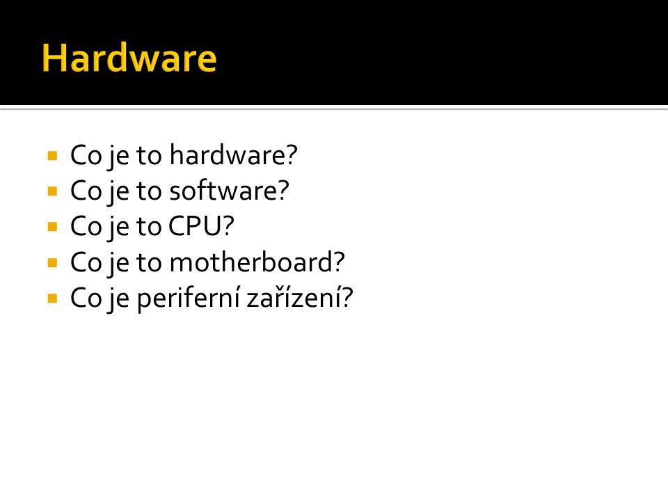  Co je to hardware?  Co je to software?  Co je to CPU?  Co je to motherboard?  Co je periferní zařízení?