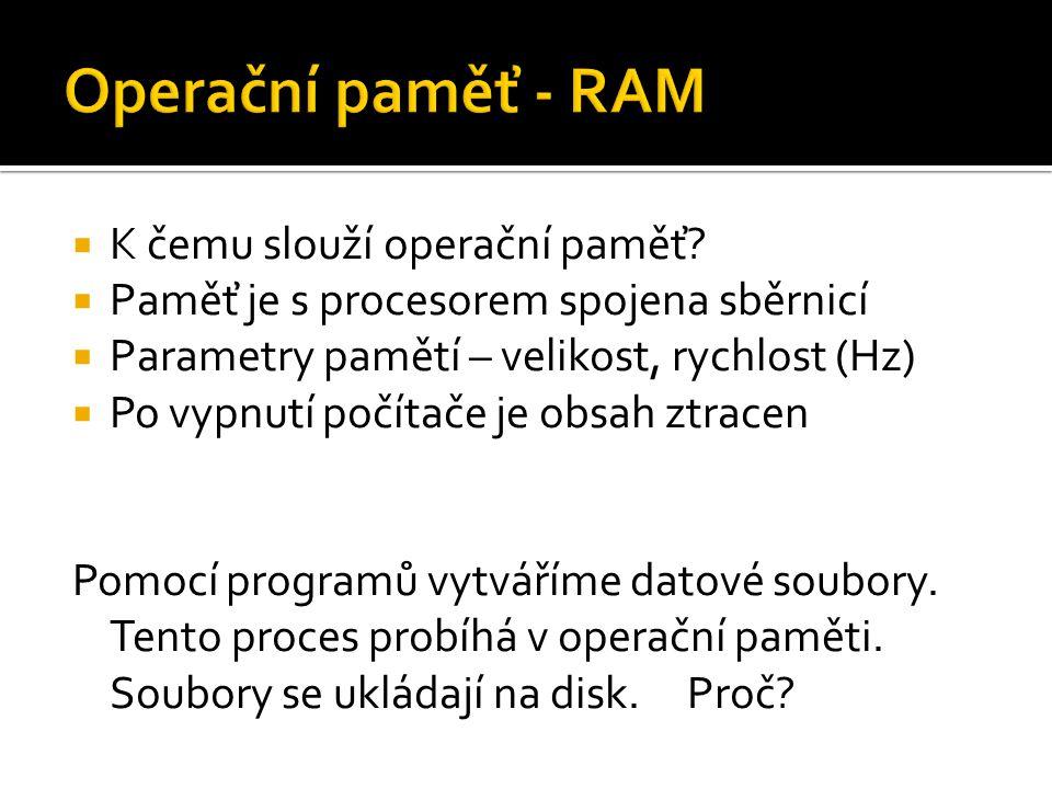  K čemu slouží operační paměť?  Paměť je s procesorem spojena sběrnicí  Parametry pamětí – velikost, rychlost (Hz)  Po vypnutí počítače je obsah z