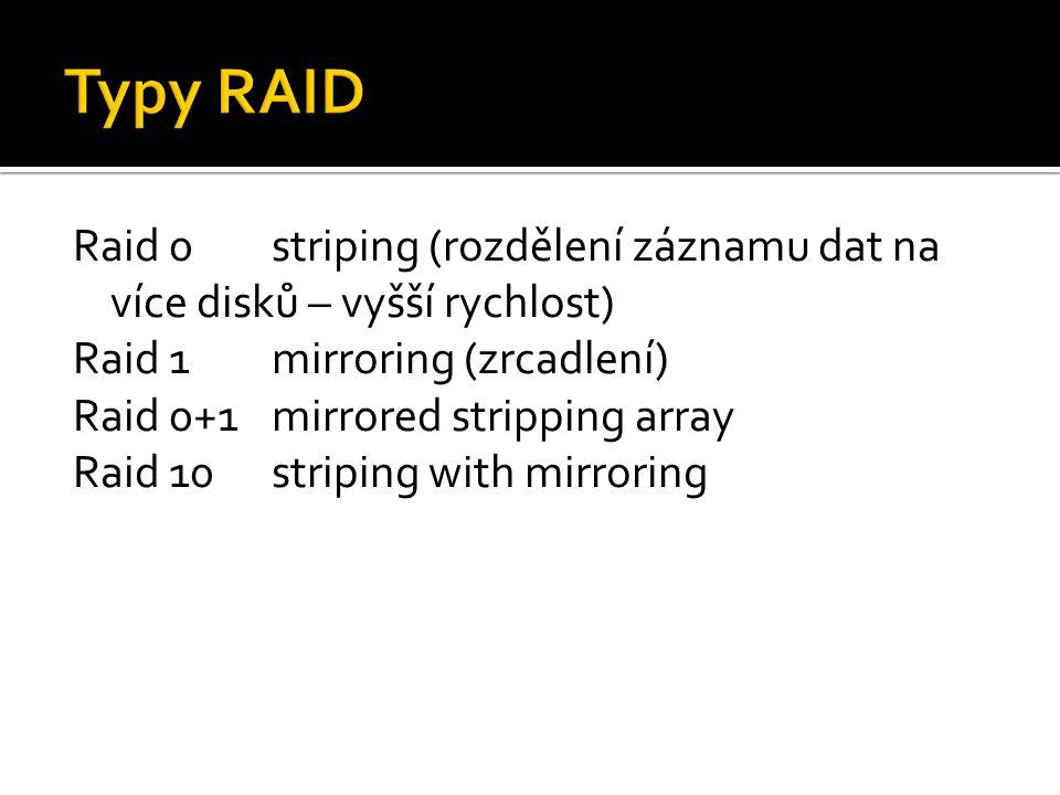Raid 0striping (rozdělení záznamu dat na více disků – vyšší rychlost) Raid 1mirroring (zrcadlení) Raid 0+1mirrored stripping array Raid 10striping wit