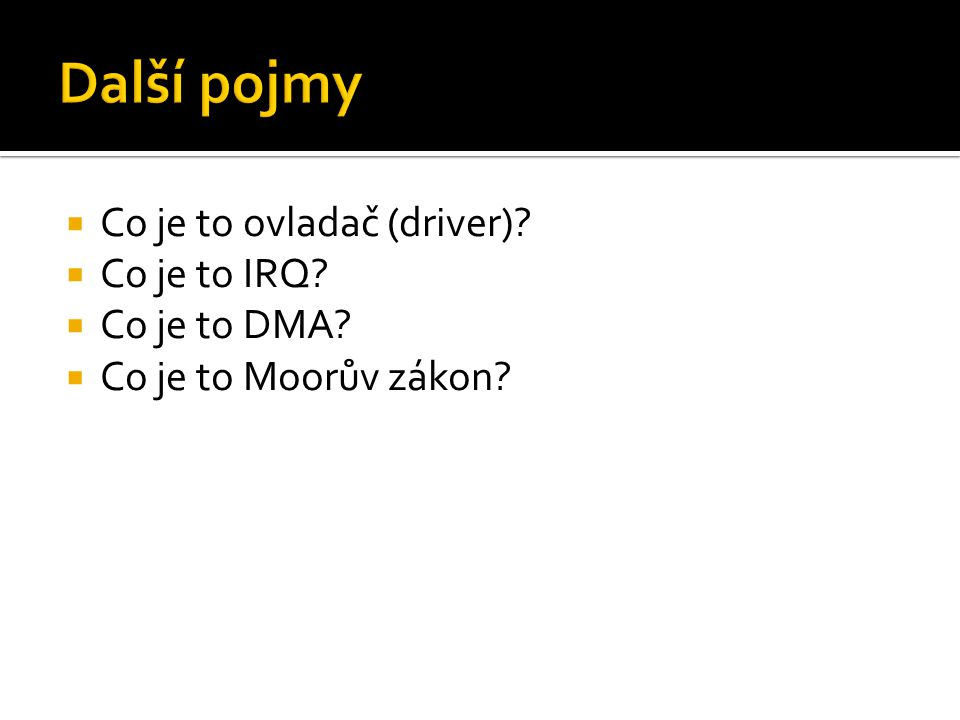  Co je to ovladač (driver)?  Co je to IRQ?  Co je to DMA?  Co je to Moorův zákon?