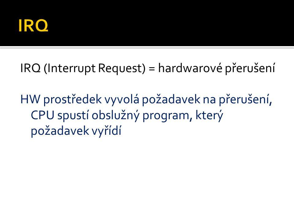 IRQ (Interrupt Request) = hardwarové přerušení HW prostředek vyvolá požadavek na přerušení, CPU spustí obslužný program, který požadavek vyřídí