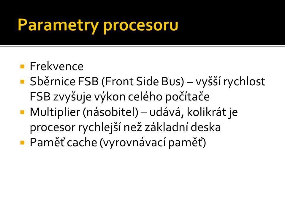  Frekvence  Sběrnice FSB (Front Side Bus) – vyšší rychlost FSB zvyšuje výkon celého počítače  Multiplier (násobitel) – udává, kolikrát je procesor