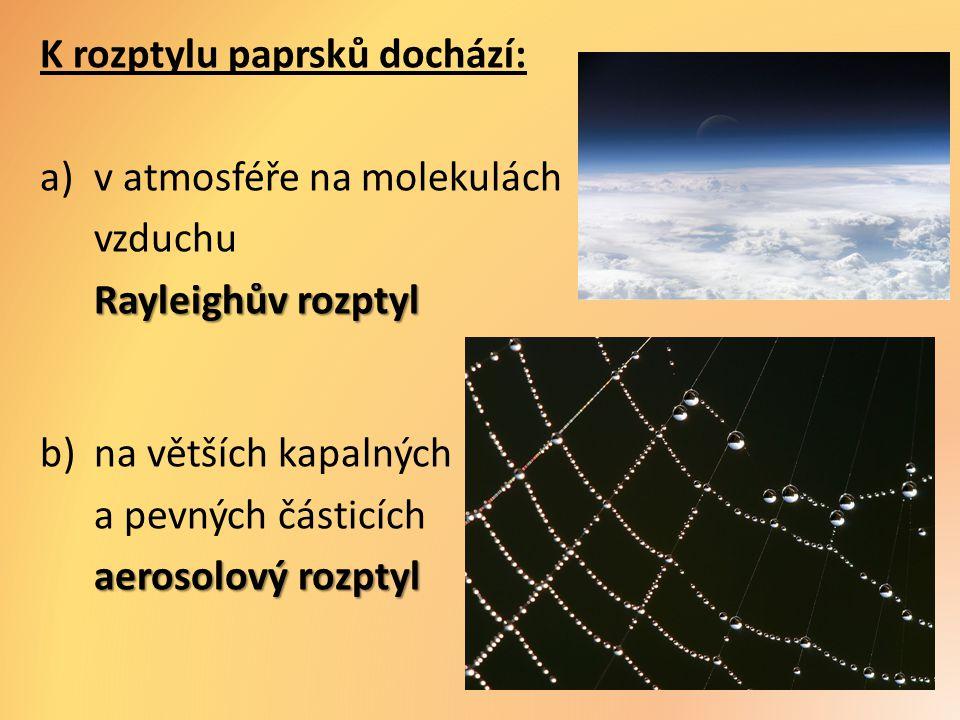K rozptylu paprsků dochází: a)v atmosféře na molekulách vzduchu Rayleighův rozptyl b)na větších kapalných a pevných částicích aerosolový rozptyl