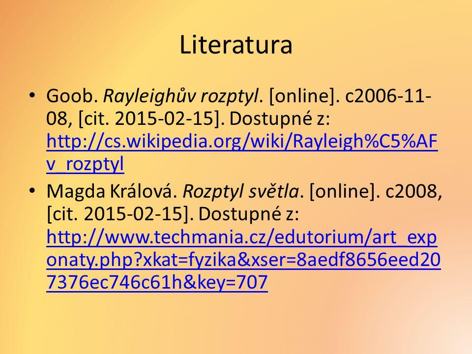 Literatura Goob. Rayleighův rozptyl. [online]. c2006-11- 08, [cit. 2015-02-15]. Dostupné z: http://cs.wikipedia.org/wiki/Rayleigh%C5%AF v_rozptyl http