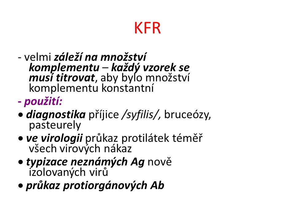 KFR - velmi záleží na množství komplementu – každý vzorek se musí titrovat, aby bylo množství komplementu konstantní - použití:  diagnostika příjice /syfilis/, bruceózy, pasteurely  ve virologii průkaz protilátek téměř všech virových nákaz  typizace neznámých Ag nově izolovaných virů  průkaz protiorgánových Ab