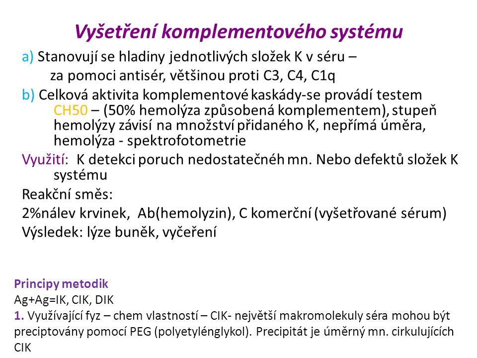 Vyšetření komplementového systému a) Stanovují se hladiny jednotlivých složek K v séru – za pomoci antisér, většinou proti C3, C4, C1q b) Celková aktivita komplementové kaskády-se provádí testem CH50 – (50% hemolýza způsobená komplementem), stupeň hemolýzy závisí na množství přidaného K, nepřímá úměra, hemolýza - spektrofotometrie Využití: K detekci poruch nedostatečnéh mn.