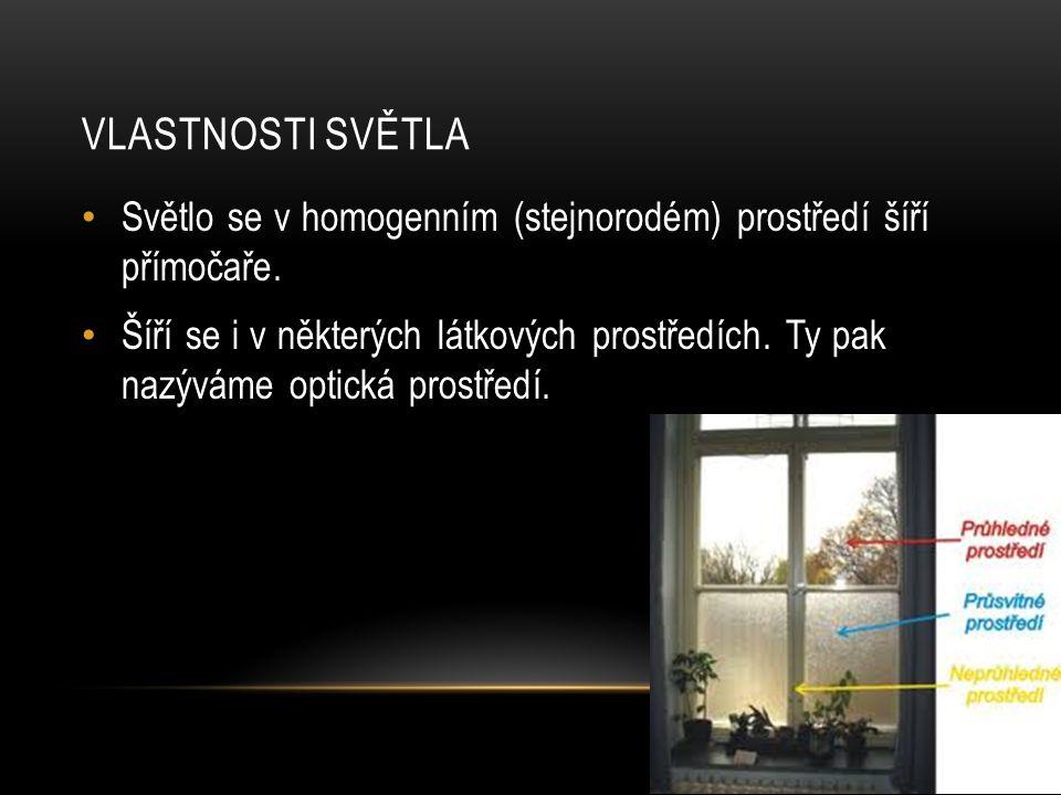 VLASTNOSTI SVĚTLA Světlo se v homogenním (stejnorodém) prostředí šíří přímočaře. Šíří se i v některých látkových prostředích. Ty pak nazýváme optická
