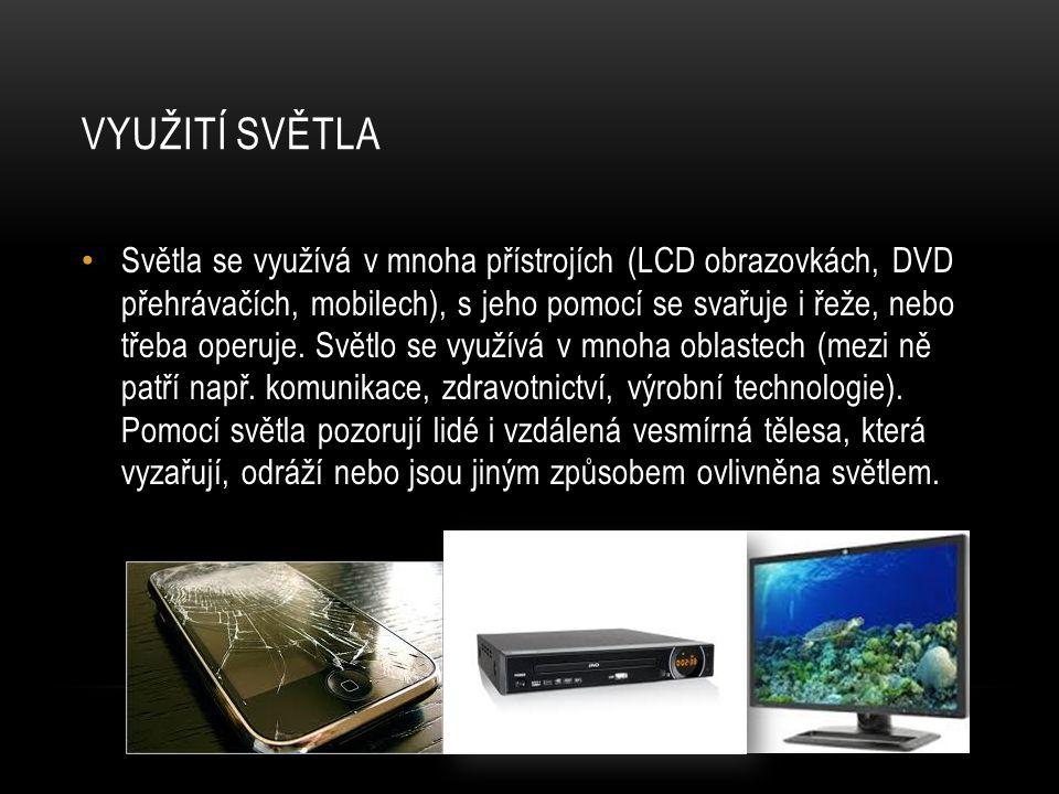 VYUŽITÍ SVĚTLA Světla se využívá v mnoha přístrojích (LCD obrazovkách, DVD přehrávačích, mobilech), s jeho pomocí se svařuje i řeže, nebo třeba operuj