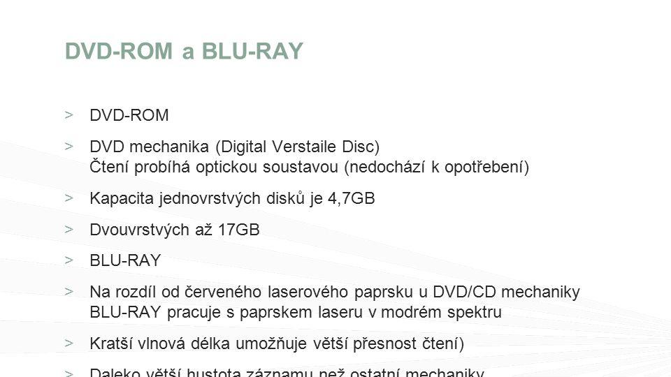 >DVD-ROM DVD mechanika (Digital Verstaile Disc) Čtení probíhá optickou soustavou (nedochází k opotřebení) Kapacita jednovrstvých disků je 4,7GB Dvouvrstvých až 17GB BLU-RAY Na rozdíl od červeného laserového paprsku u DVD/CD mechaniky BLU-RAY pracuje s paprskem laseru v modrém spektru Kratší vlnová délka umožňuje větší přesnost čtení) Daleko větší hustota záznamu než ostatní mechaniky Kapacita od 25GB – 200GB dat DVD-ROM a BLU-RAY
