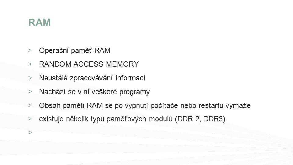 >Operační paměť RAM RANDOM ACCESS MEMORY Neustálé zpracovávání informací Nachází se v ní veškeré programy Obsah paměti RAM se po vypnutí počítače nebo restartu vymaže existuje několik typů paměťových modulů (DDR 2, DDR3) RAM