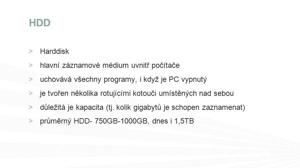 >Harddisk hlavní záznamové médium uvnitř počítače uchovává všechny programy, i když je PC vypnutý je tvořen několika rotujícími kotouči umístěných nad sebou důležitá je kapacita (tj.