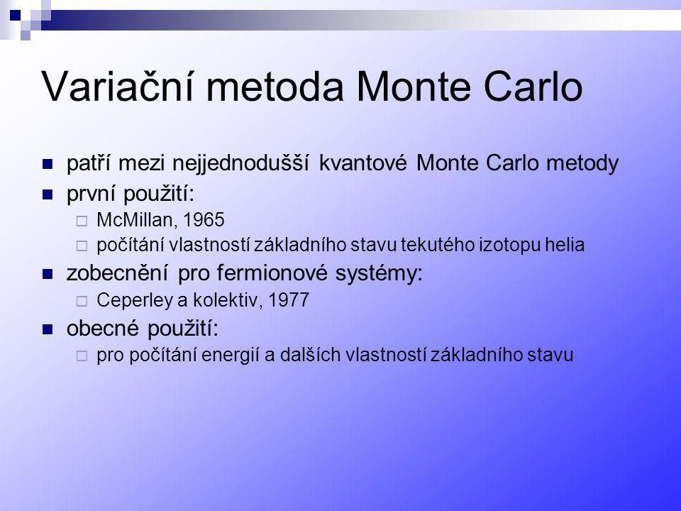 Variační metoda Monte Carlo patří mezi nejjednodušší kvantové Monte Carlo metody první použití:  McMillan, 1965  počítání vlastností základního stavu tekutého izotopu helia zobecnění pro fermionové systémy:  Ceperley a kolektiv, 1977 obecné použití:  pro počítání energií a dalších vlastností základního stavu