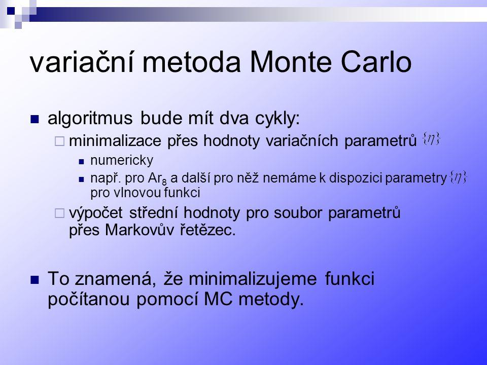 variační metoda Monte Carlo algoritmus bude mít dva cykly:  minimalizace přes hodnoty variačních parametrů numericky např.