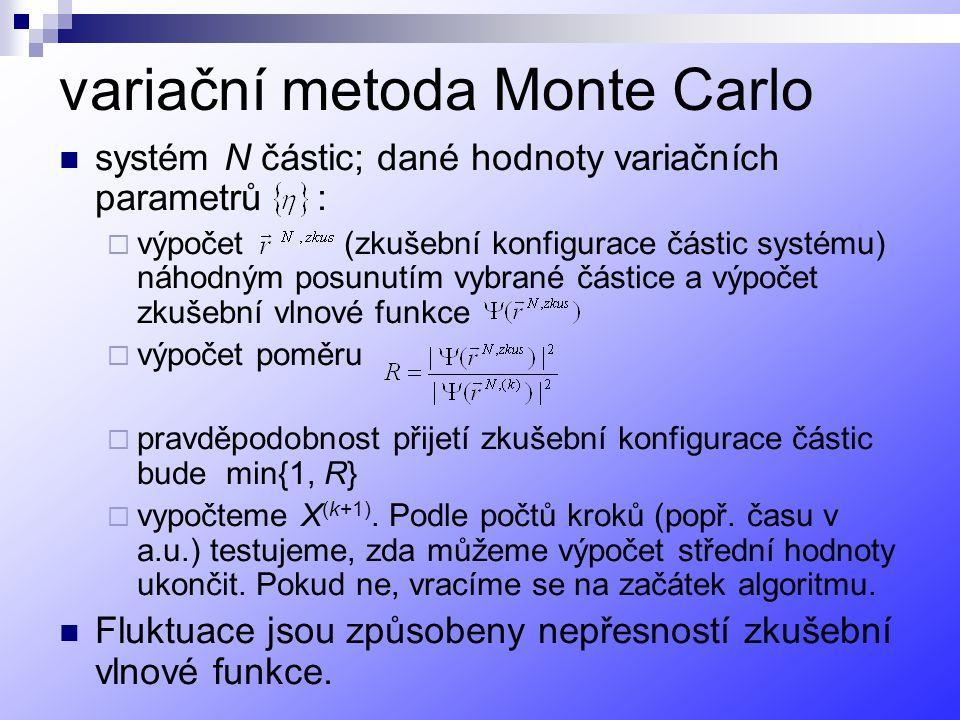 variační metoda Monte Carlo systém N částic; dané hodnoty variačních parametrů :  výpočet (zkušební konfigurace částic systému) náhodným posunutím vybrané částice a výpočet zkušební vlnové funkce  výpočet poměru  pravděpodobnost přijetí zkušební konfigurace částic bude min{1, R}  vypočteme X (k+1).