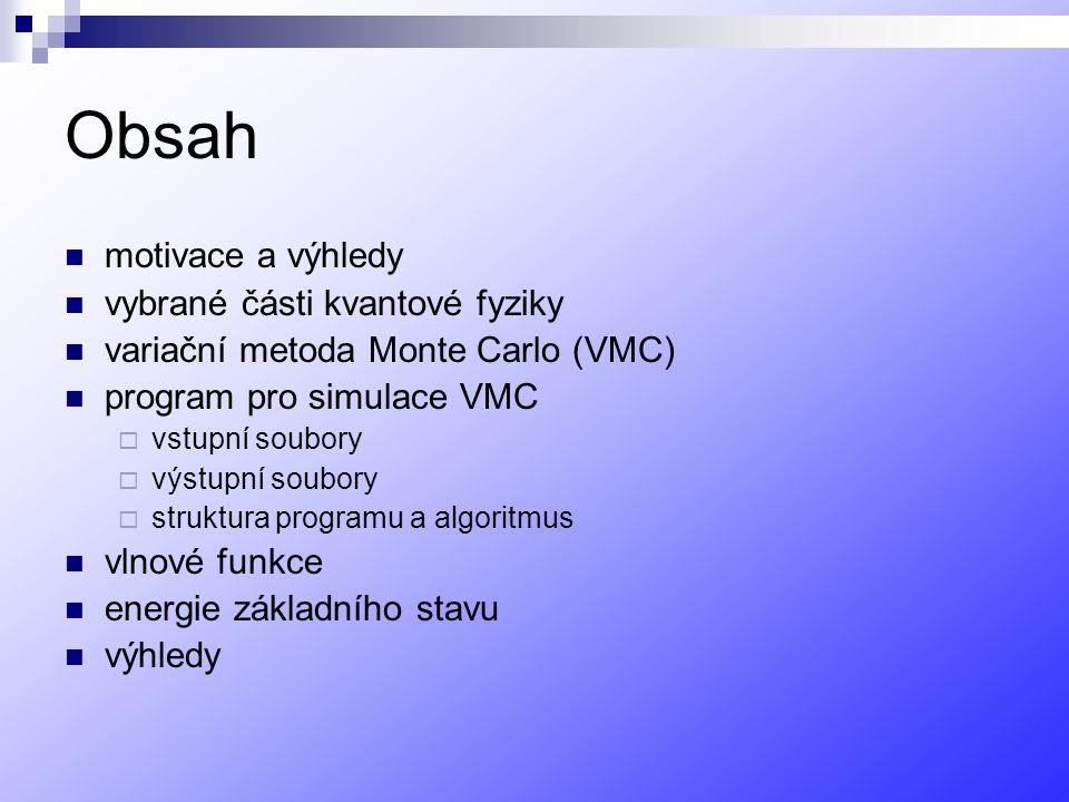 Obsah motivace a výhledy vybrané části kvantové fyziky variační metoda Monte Carlo (VMC) program pro simulace VMC  vstupní soubory  výstupní soubory  struktura programu a algoritmus vlnové funkce energie základního stavu výhledy