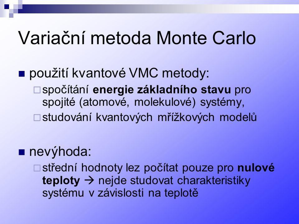 Variační metoda Monte Carlo použití kvantové VMC metody:  spočítání energie základního stavu pro spojité (atomové, molekulové) systémy,  studování kvantových mřížkových modelů nevýhoda:  střední hodnoty lez počítat pouze pro nulové teploty  nejde studovat charakteristiky systému v závislosti na teplotě