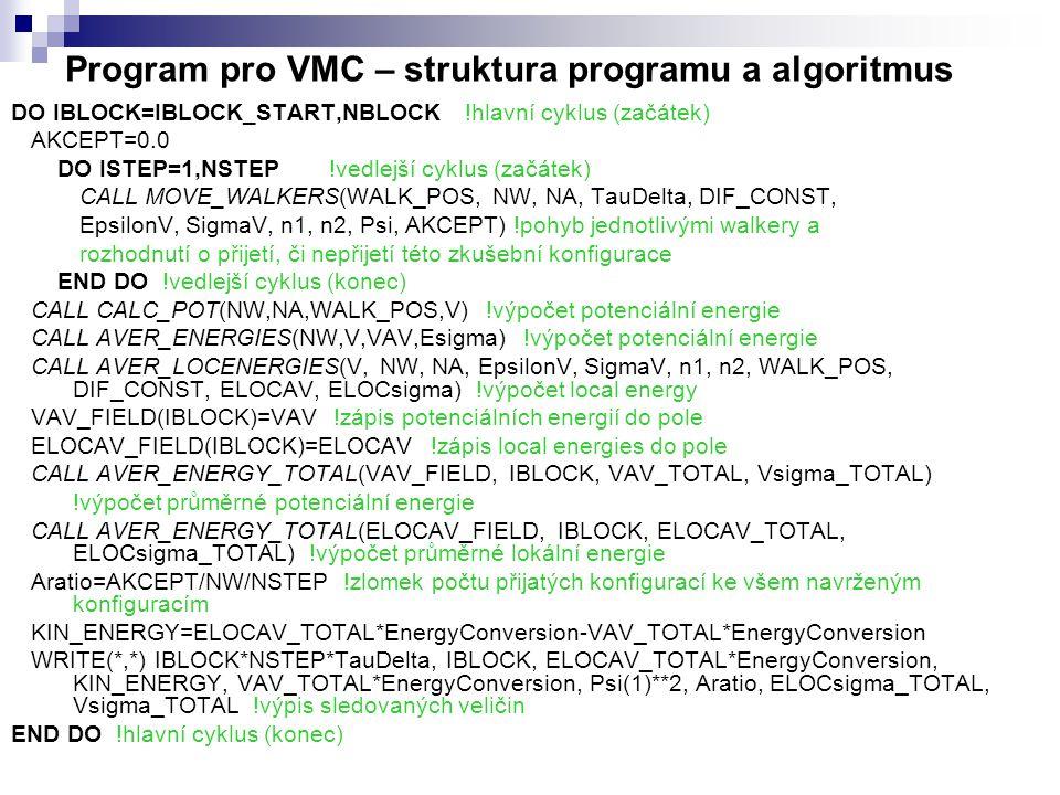 Program pro VMC – struktura programu a algoritmus DO IBLOCK=IBLOCK_START,NBLOCK !hlavní cyklus (začátek) AKCEPT=0.0 DO ISTEP=1,NSTEP!vedlejší cyklus (začátek) CALL MOVE_WALKERS(WALK_POS, NW, NA, TauDelta, DIF_CONST, EpsilonV, SigmaV, n1, n2, Psi, AKCEPT) !pohyb jednotlivými walkery a rozhodnutí o přijetí, či nepřijetí této zkušební konfigurace END DO !vedlejší cyklus (konec) CALL CALC_POT(NW,NA,WALK_POS,V) !výpočet potenciální energie CALL AVER_ENERGIES(NW,V,VAV,Esigma) !výpočet potenciální energie CALL AVER_LOCENERGIES(V, NW, NA, EpsilonV, SigmaV, n1, n2, WALK_POS, DIF_CONST, ELOCAV, ELOCsigma) !výpočet local energy VAV_FIELD(IBLOCK)=VAV !zápis potenciálních energií do pole ELOCAV_FIELD(IBLOCK)=ELOCAV !zápis local energies do pole CALL AVER_ENERGY_TOTAL(VAV_FIELD, IBLOCK, VAV_TOTAL, Vsigma_TOTAL) !výpočet průměrné potenciální energie CALL AVER_ENERGY_TOTAL(ELOCAV_FIELD, IBLOCK, ELOCAV_TOTAL, ELOCsigma_TOTAL) !výpočet průměrné lokální energie Aratio=AKCEPT/NW/NSTEP !zlomek počtu přijatých konfigurací ke všem navrženým konfiguracím KIN_ENERGY=ELOCAV_TOTAL*EnergyConversion-VAV_TOTAL*EnergyConversion WRITE(*,*) IBLOCK*NSTEP*TauDelta, IBLOCK, ELOCAV_TOTAL*EnergyConversion, KIN_ENERGY, VAV_TOTAL*EnergyConversion, Psi(1)**2, Aratio, ELOCsigma_TOTAL, Vsigma_TOTAL !výpis sledovaných veličin END DO !hlavní cyklus (konec)