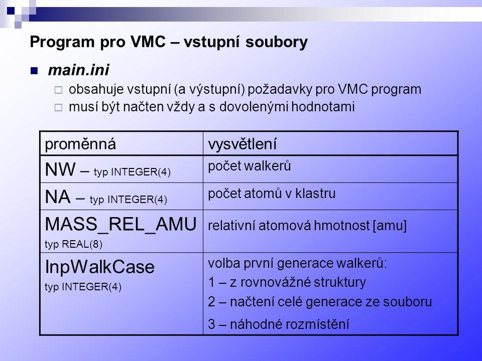 Program pro VMC – vstupní soubory main.ini  obsahuje vstupní (a výstupní) požadavky pro VMC program  musí být načten vždy a s dovolenými hodnotami proměnnávysvětlení NW – typ INTEGER(4) počet walkerů NA – typ INTEGER(4) počet atomů v klastru MASS_REL_AMU typ REAL(8) relativní atomová hmotnost [amu] InpWalkCase typ INTEGER(4) volba první generace walkerů: 1 – z rovnovážné struktury 2 – načtení celé generace ze souboru 3 – náhodné rozmístění