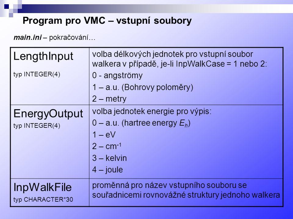 Program pro VMC – vstupní soubory LengthInput typ INTEGER(4) volba délkových jednotek pro vstupní soubor walkera v případě, je-li InpWalkCase = 1 nebo 2: 0 - angströmy 1 – a.u.