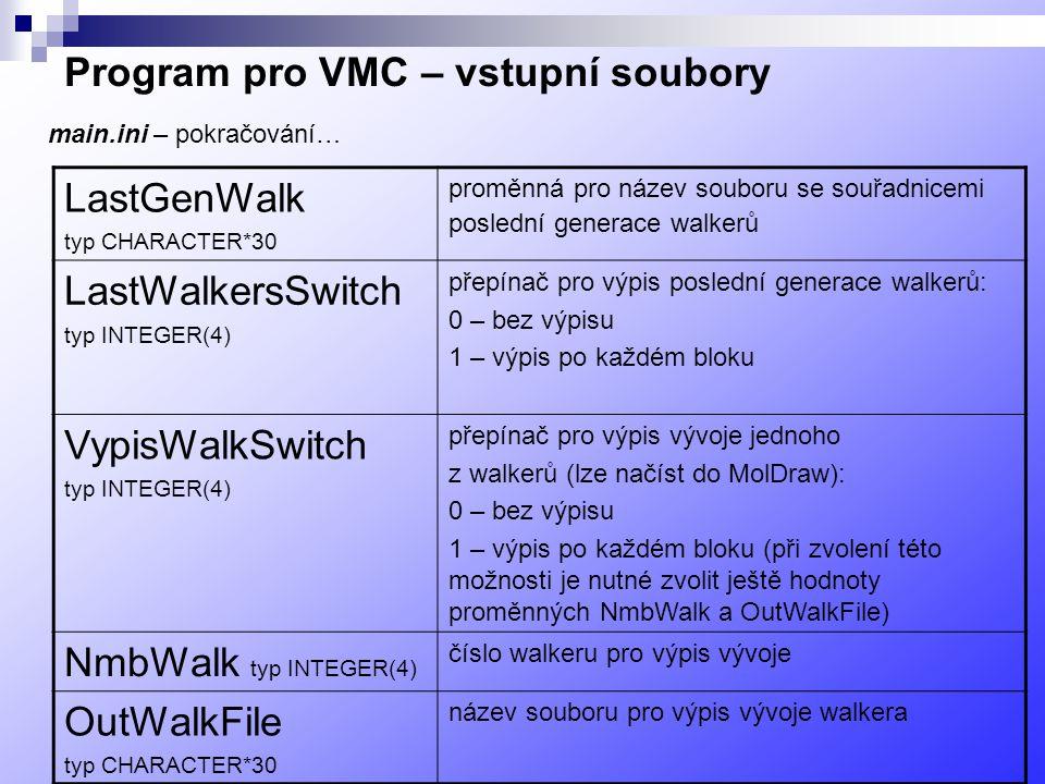 Program pro VMC – vstupní soubory LastGenWalk typ CHARACTER*30 proměnná pro název souboru se souřadnicemi poslední generace walkerů LastWalkersSwitch typ INTEGER(4) přepínač pro výpis poslední generace walkerů: 0 – bez výpisu 1 – výpis po každém bloku VypisWalkSwitch typ INTEGER(4) přepínač pro výpis vývoje jednoho z walkerů (lze načíst do MolDraw): 0 – bez výpisu 1 – výpis po každém bloku (při zvolení této možnosti je nutné zvolit ještě hodnoty proměnných NmbWalk a OutWalkFile) NmbWalk typ INTEGER(4) číslo walkeru pro výpis vývoje OutWalkFile typ CHARACTER*30 název souboru pro výpis vývoje walkera main.ini – pokračování…
