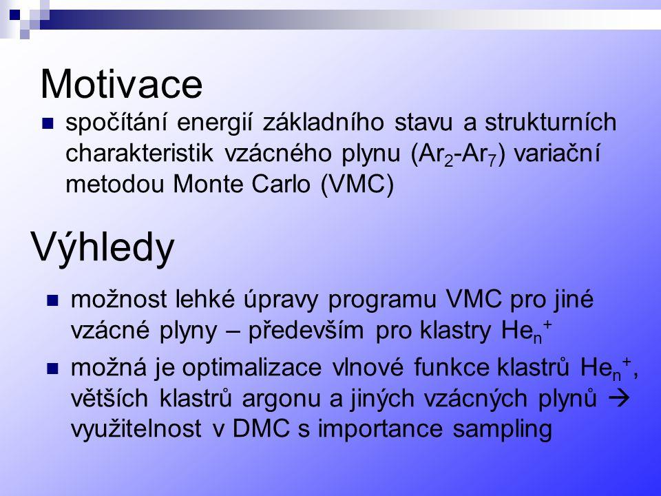 Motivace spočítání energií základního stavu a strukturních charakteristik vzácného plynu (Ar 2 -Ar 7 ) variační metodou Monte Carlo (VMC) možnost lehké úpravy programu VMC pro jiné vzácné plyny – především pro klastry He n + možná je optimalizace vlnové funkce klastrů He n +, větších klastrů argonu a jiných vzácných plynů  využitelnost v DMC s importance sampling Výhledy