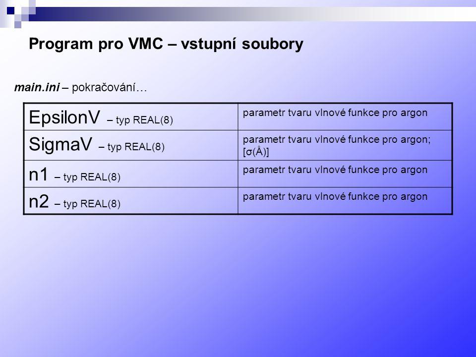 Program pro VMC – vstupní soubory EpsilonV – typ REAL(8) parametr tvaru vlnové funkce pro argon SigmaV – typ REAL(8) parametr tvaru vlnové funkce pro argon; [σ(Å)] n1 – typ REAL(8) parametr tvaru vlnové funkce pro argon n2 – typ REAL(8) parametr tvaru vlnové funkce pro argon main.ini – pokračování…