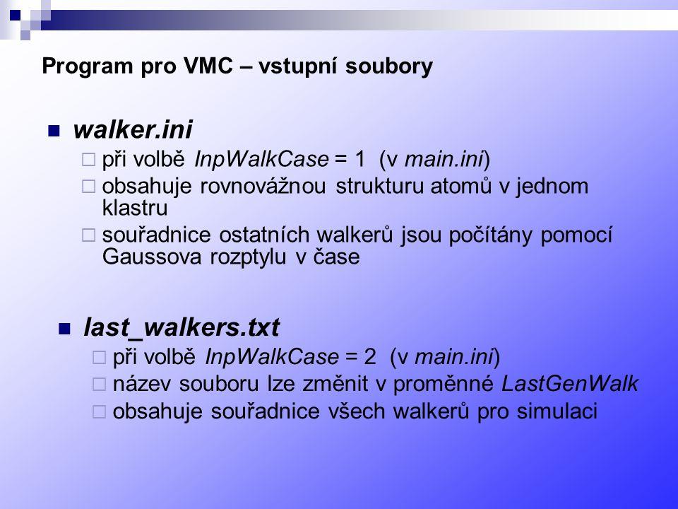 Program pro VMC – vstupní soubory walker.ini  při volbě InpWalkCase = 1 (v main.ini)  obsahuje rovnovážnou strukturu atomů v jednom klastru  souřadnice ostatních walkerů jsou počítány pomocí Gaussova rozptylu v čase last_walkers.txt  při volbě InpWalkCase = 2 (v main.ini)  název souboru lze změnit v proměnné LastGenWalk  obsahuje souřadnice všech walkerů pro simulaci