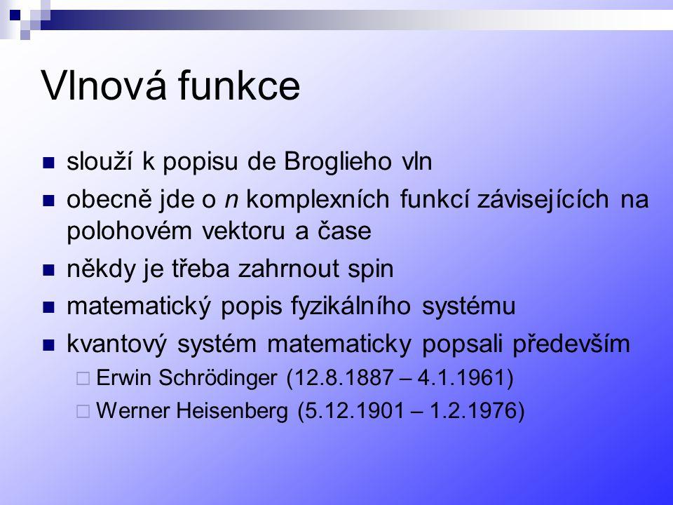Vlnová funkce slouží k popisu de Broglieho vln obecně jde o n komplexních funkcí závisejících na polohovém vektoru a čase někdy je třeba zahrnout spin matematický popis fyzikálního systému kvantový systém matematicky popsali především  Erwin Schrödinger (12.8.1887 – 4.1.1961)  Werner Heisenberg (5.12.1901 – 1.2.1976)