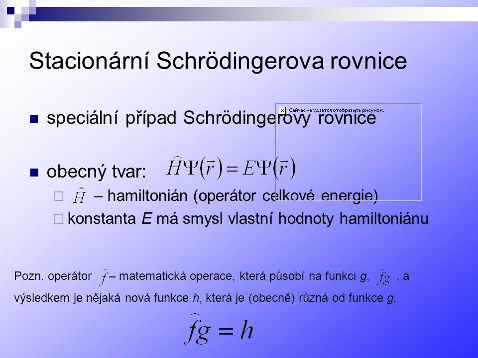 Stacionární Schrödingerova rovnice speciální případ Schrödingerovy rovnice obecný tvar:  – hamiltonián (operátor celkové energie)  konstanta E má smysl vlastní hodnoty hamiltoniánu Pozn.