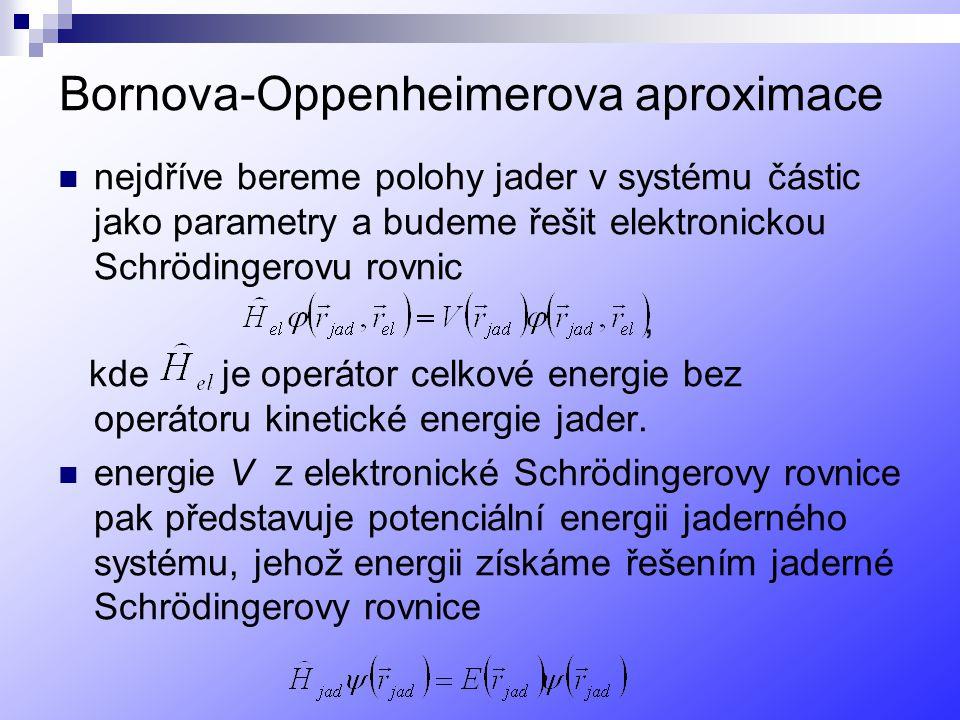 Bornova-Oppenheimerova aproximace nejdříve bereme polohy jader v systému částic jako parametry a budeme řešit elektronickou Schrödingerovu rovnic, kde je operátor celkové energie bez operátoru kinetické energie jader.