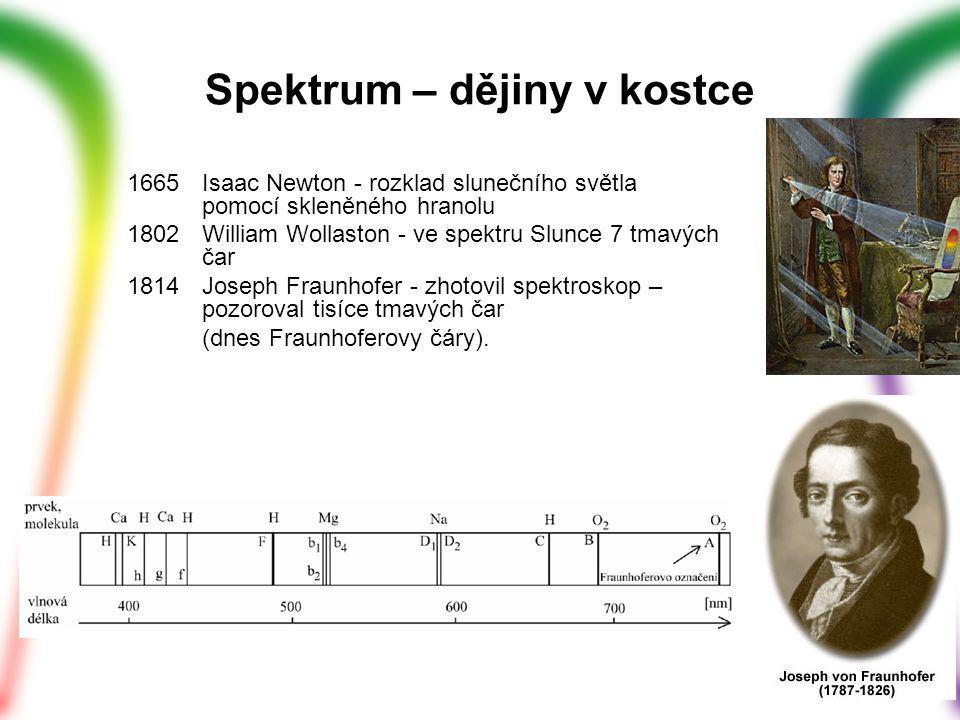 Spektrum – dějiny v kostce 1665 Isaac Newton - rozklad slunečního světla pomocí skleněného hranolu 1802 William Wollaston - ve spektru Slunce 7 tmavých čar 1814Joseph Fraunhofer - zhotovil spektroskop – pozoroval tisíce tmavých čar (dnes Fraunhoferovy čáry).