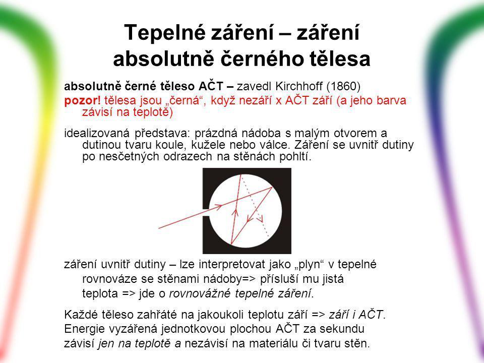 Tepelné záření – záření absolutně černého tělesa čím vyšší teplota T absolutně černého tělesa, – tím více vyzařuje (celkově i v jednotlivých vlnových délkách); – tím více se posouvá ke kratším vlnovým délkám maximum vyzařování => změna zabarvení zářiče (od červené (chladný) až po modrobílé pro žhavé) matematicky: Wienův posunovací zákon, Záření AČT - Planckův zákon (1900) = závislost monochromatického jasu na kmitočtu či vlnové délce záření Celkové množství vyzářené energie ~ T 4 (Stefanův-Boltzmannův zákon) Jak se to dá využít.
