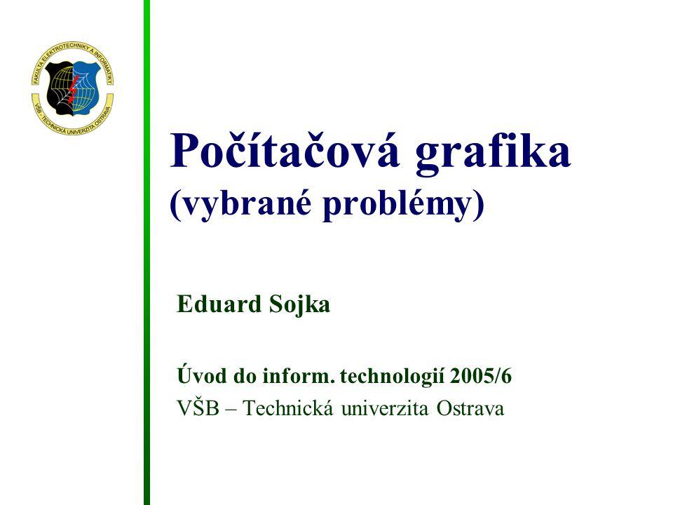 Počítačová grafika (vybrané problémy) Eduard Sojka Úvod do inform. technologií 2005/6 VŠB – Technická univerzita Ostrava
