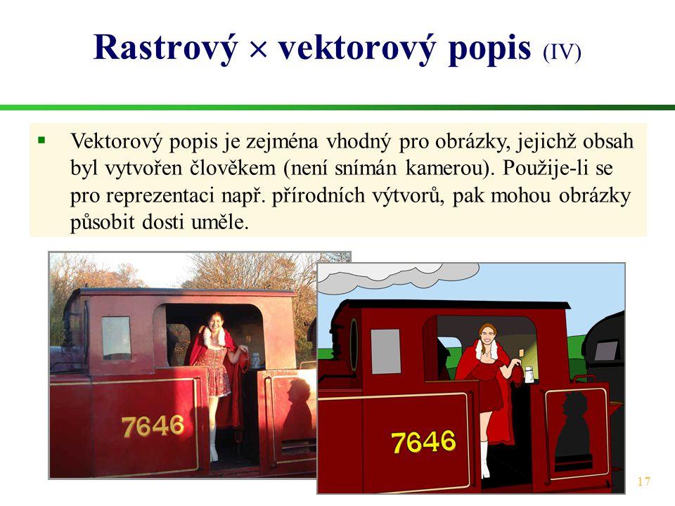 17 Rastrový  vektorový popis (IV)  Vektorový popis je zejména vhodný pro obrázky, jejichž obsah byl vytvořen člověkem (není snímán kamerou). Použije