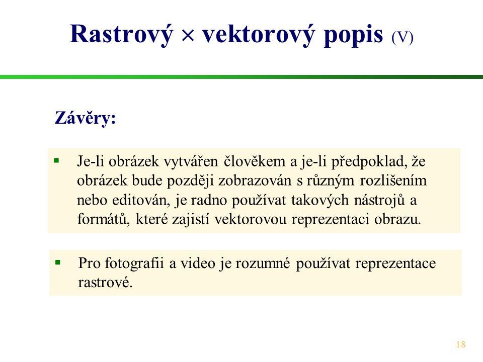 18 Rastrový  vektorový popis (V)  Pro fotografii a video je rozumné používat reprezentace rastrové.  Je-li obrázek vytvářen člověkem a je-li předpo