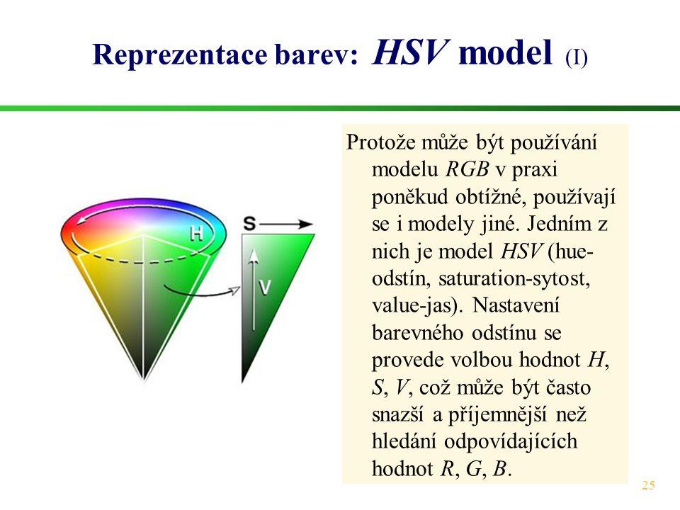 25 Reprezentace barev: HSV model (I) Protože může být používání modelu RGB v praxi poněkud obtížné, používají se i modely jiné. Jedním z nich je model