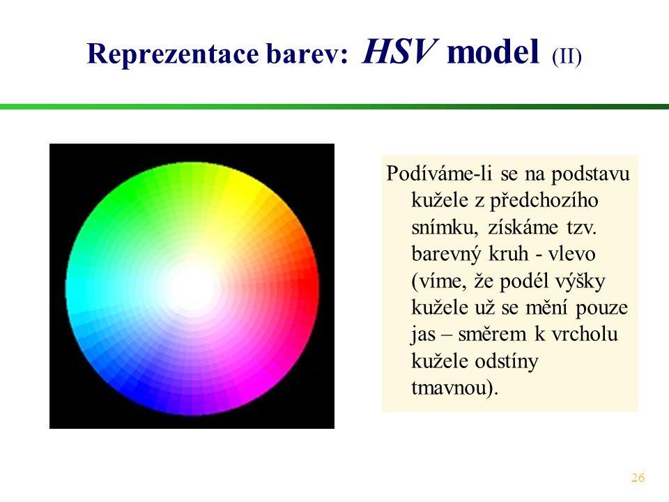 26 Reprezentace barev: HSV model (II) Podíváme-li se na podstavu kužele z předchozího snímku, získáme tzv. barevný kruh - vlevo (víme, že podél výšky