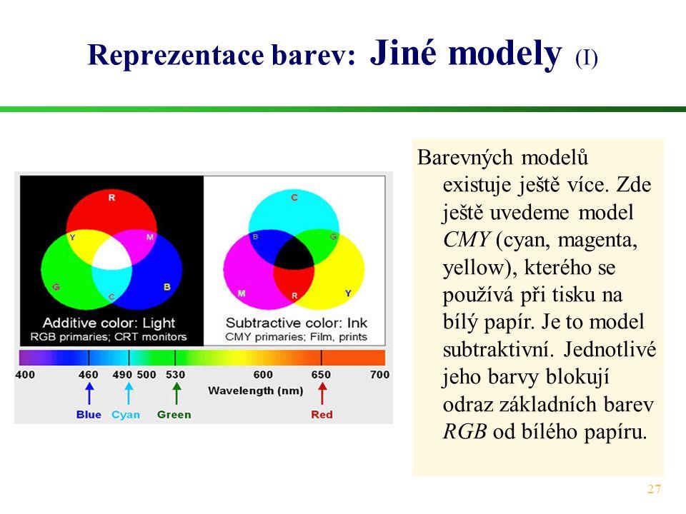 27 Reprezentace barev: Jiné modely (I) Barevných modelů existuje ještě více. Zde ještě uvedeme model CMY (cyan, magenta, yellow), kterého se používá p