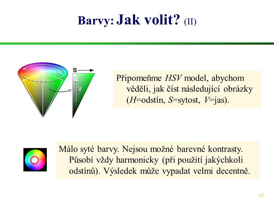 41 Barvy: Jak volit? (II) Připomeňme HSV model, abychom věděli, jak číst následující obrázky (H=odstín, S=sytost, V=jas). Málo syté barvy. Nejsou možn