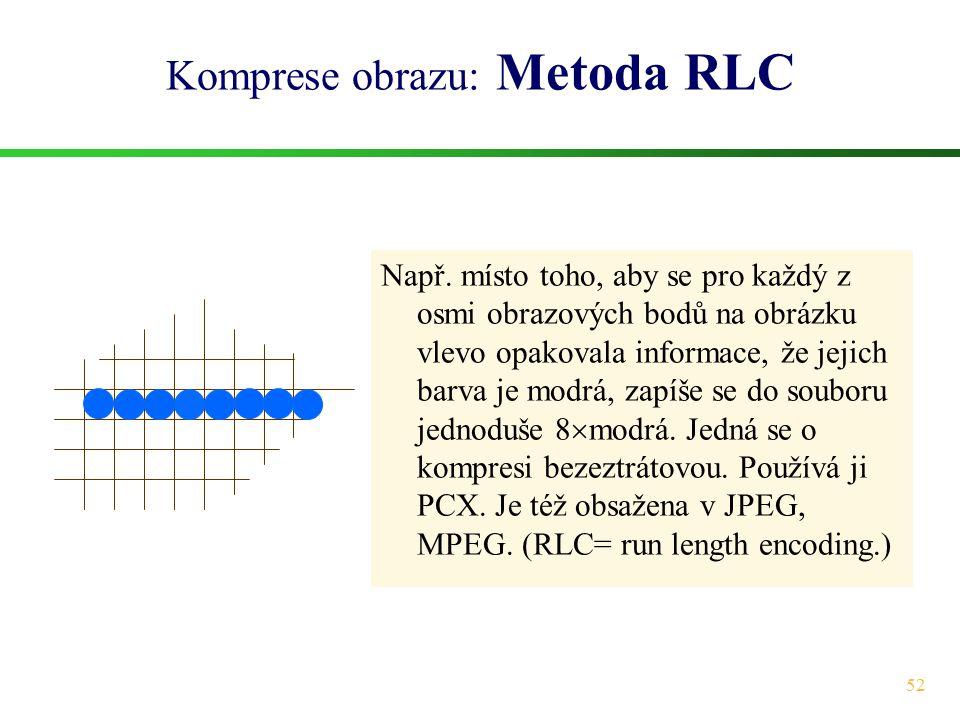 52 Komprese obrazu: Metoda RLC Např. místo toho, aby se pro každý z osmi obrazových bodů na obrázku vlevo opakovala informace, že jejich barva je modr