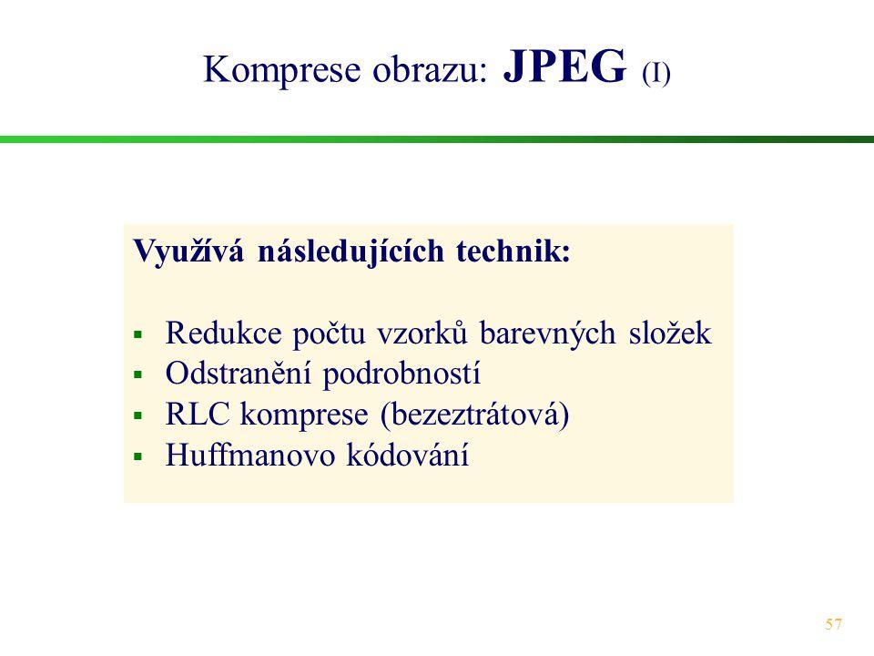57 Komprese obrazu: JPEG (I) Využívá následujících technik:  Redukce počtu vzorků barevných složek  Odstranění podrobností  RLC komprese (bezeztrát