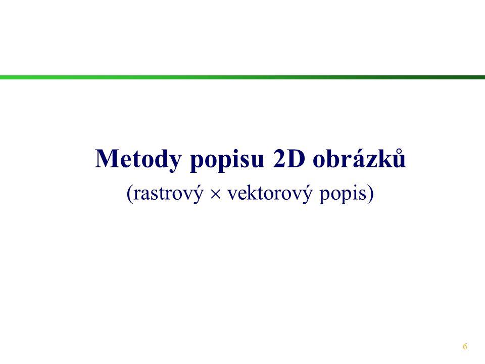 17 Rastrový  vektorový popis (IV)  Vektorový popis je zejména vhodný pro obrázky, jejichž obsah byl vytvořen člověkem (není snímán kamerou).