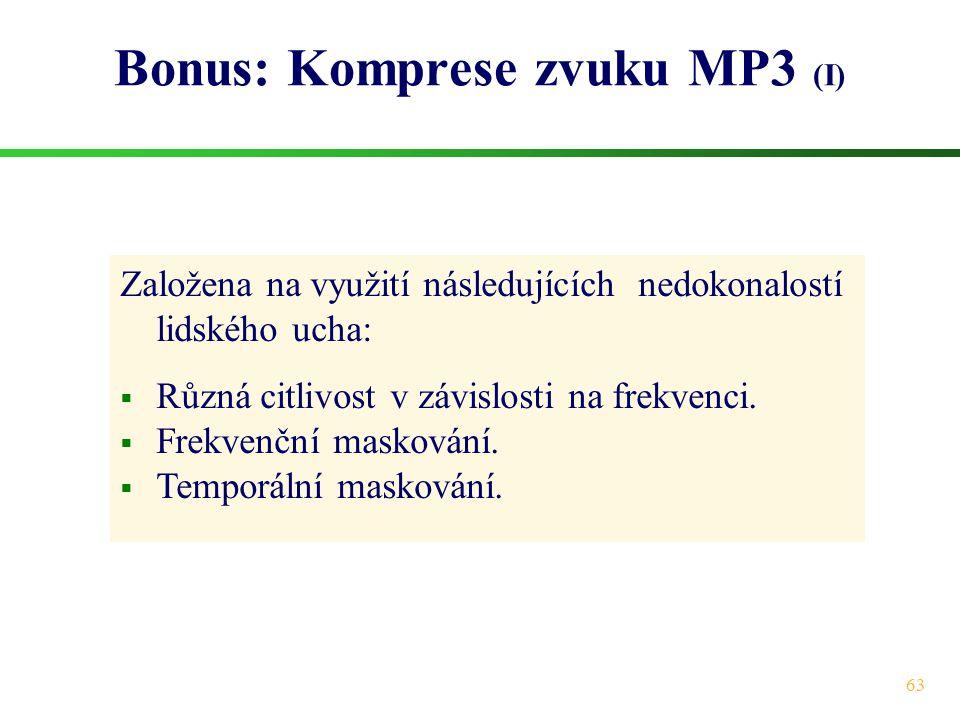 63 Bonus: Komprese zvuku MP3 (I) Založena na využití následujících nedokonalostí lidského ucha:  Různá citlivost v závislosti na frekvenci.  Frekven