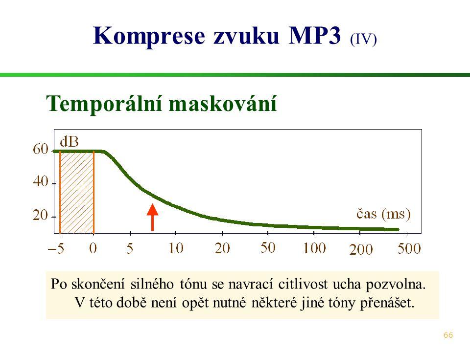 66 Komprese zvuku MP3 (IV) Temporální maskování Po skončení silného tónu se navrací citlivost ucha pozvolna. V této době není opět nutné některé jiné
